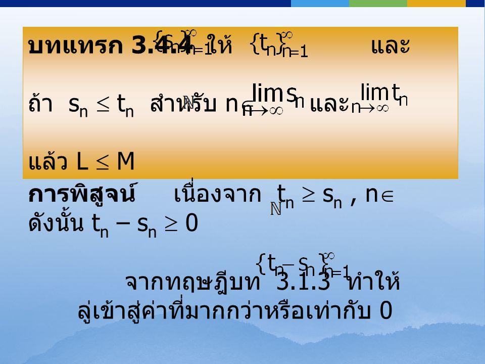 บทแทรก 3.4.4 ให้ และ เป็นลำดับจำนวนจริง ถ้า s n  t n สำหรับ n  และ = L, = M แล้ว L  M บทแทรก 3.4.4 ให้ และ เป็นลำดับจำนวนจริง ถ้า s n  t n สำหรับ
