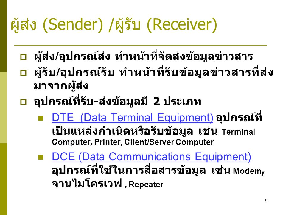 11 ผู้ส่ง (Sender) /ผู้รับ (Receiver)  ผู้ส่ง / อุปกรณ์ส่ง ทำหน้าที่จัดส่งข้อมูลข่าวสาร  ผู้รับ / อุปกรณ์รับ ทำหน้าที่รับข้อมูลข่าวสารที่ส่ง มาจากผู้ส่ง  อุปกรณ์ที่รับ - ส่งข้อมูลมี 2 ประเภท  DTE (Data Terminal Equipment) อุปกรณ์ที่ เป็นแหล่งกำเนิดหรือรับข้อมูล เช่น Terminal Computer, Printer, Client/Server Computer  DCE (Data Communications Equipment) อุปกรณ์ที่ใช้ในการสื่อสารข้อมูล เช่น Modem, จานไมโครเวฟ, Repeater