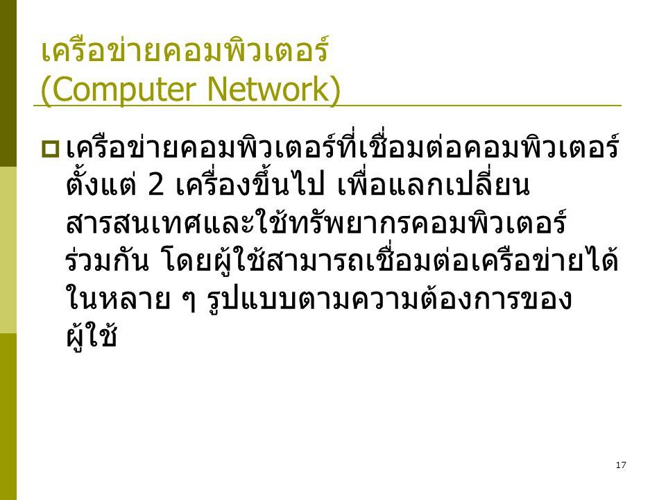 17 เครือข่ายคอมพิวเตอร์ (Computer Network)  เครือข่ายคอมพิวเตอร์ที่เชื่อมต่อคอมพิวเตอร์ ตั้งแต่ 2 เครื่องขึ้นไป เพื่อแลกเปลี่ยน สารสนเทศและใช้ทรัพยากรคอมพิวเตอร์ ร่วมกัน โดยผู้ใช้สามารถเชื่อมต่อเครือข่ายได้ ในหลาย ๆ รูปแบบตามความต้องการของ ผู้ใช้
