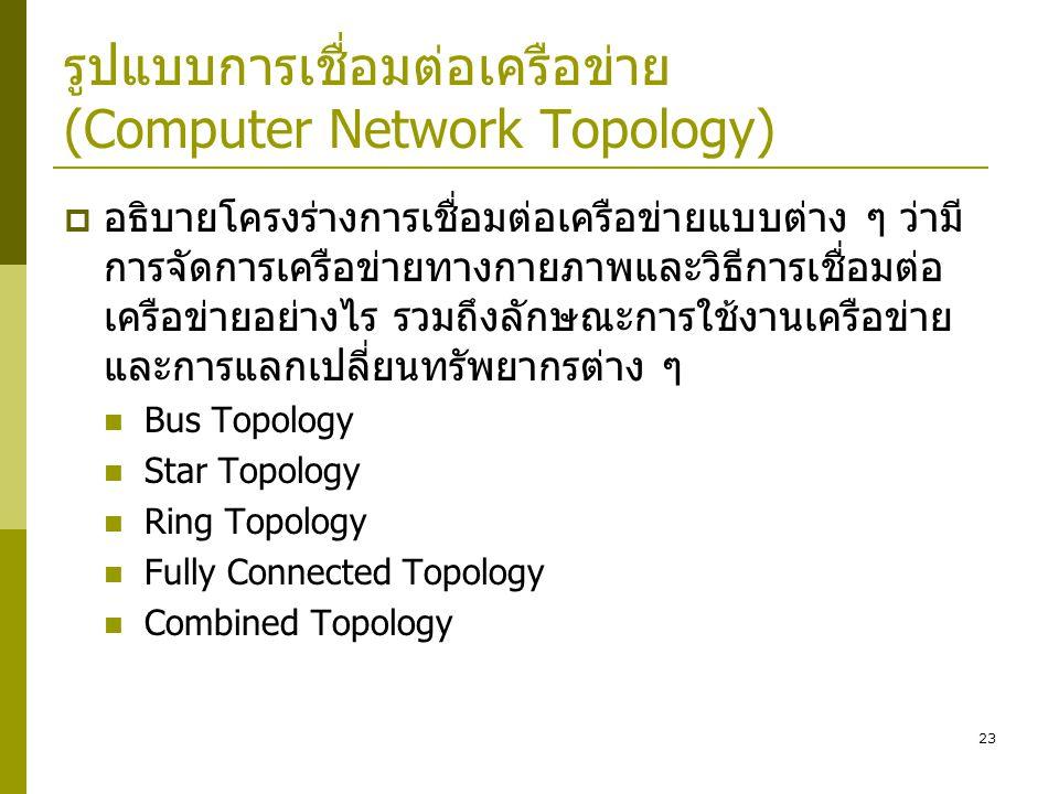 23 รูปแบบการเชื่อมต่อเครือข่าย (Computer Network Topology)  อธิบายโครงร่างการเชื่อมต่อเครือข่ายแบบต่าง ๆ ว่ามี การจัดการเครือข่ายทางกายภาพและวิธีการเชื่อมต่อ เครือข่ายอย่างไร รวมถึงลักษณะการใช้งานเครือข่าย และการแลกเปลี่ยนทรัพยากรต่าง ๆ  Bus Topology  Star Topology  Ring Topology  Fully Connected Topology  Combined Topology