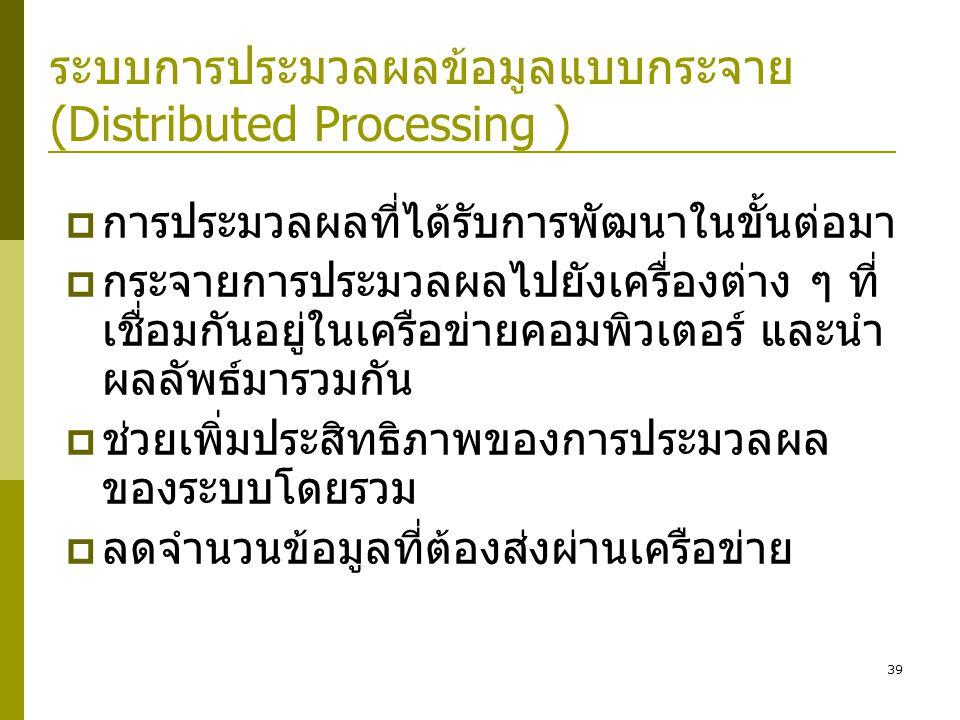 39 ระบบการประมวลผลข้อมูลแบบกระจาย (Distributed Processing )  การประมวลผลที่ได้รับการพัฒนาในขั้นต่อมา  กระจายการประมวลผลไปยังเครื่องต่าง ๆ ที่ เชื่อมกันอยู่ในเครือข่ายคอมพิวเตอร์ และนำ ผลลัพธ์มารวมกัน  ช่วยเพิ่มประสิทธิภาพของการประมวลผล ของระบบโดยรวม  ลดจำนวนข้อมูลที่ต้องส่งผ่านเครือข่าย