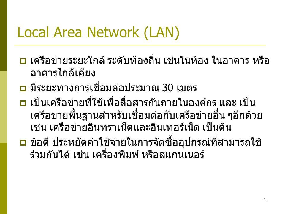 41 Local Area Network (LAN)  เครือข่ายระยะใกล้ ระดับท้องถิ่น เช่นในห้อง ในอาคาร หรือ อาคารใกล้เคียง  มีระยะทางการเชื่อมต่อประมาณ 30 เมตร  เป็นเครือข่ายที่ใช้เพื่อสื่อสารกันภายในองค์กร และ เป็น เครือข่ายพื้นฐานสำหรับเชื่อมต่อกับเครือข่ายอื่น ๆอีกด้วย เช่น เครือข่ายอินทราเน็ตและอินเทอร์เน็ต เป็นต้น  ข้อดี ประหยัดค่าใช้จ่ายในการจัดซื้ออุปกรณ์ที่สามารถใช้ ร่วมกันได้ เช่น เครื่องพิมพ์ หรือสแกนเนอร์