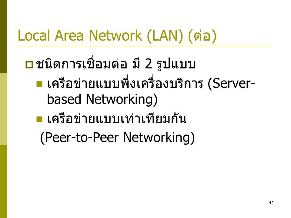 42 Local Area Network (LAN) (ต่อ)  ชนิดการเชื่อมต่อ มี 2 รูปแบบ  เครือข่ายแบบพึ่งเครื่องบริการ (Server- based Networking)  เครือข่ายแบบเท่าเทียมกัน (Peer-to-Peer Networking)