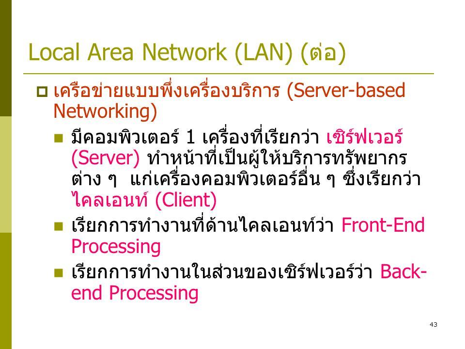 43 Local Area Network (LAN) (ต่อ)  เครือข่ายแบบพึ่งเครื่องบริการ (Server-based Networking)  มีคอมพิวเตอร์ 1 เครื่องที่เรียกว่า เซิร์ฟเวอร์ (Server) ทำหน้าที่เป็นผู้ให้บริการทรัพยากร ต่าง ๆ แก่เครื่องคอมพิวเตอร์อื่น ๆ ซึ่งเรียกว่า ไคลเอนท์ (Client)  เรียกการทำงานที่ด้านไคลเอนท์ว่า Front-End Processing  เรียกการทำงานในส่วนของเซิร์ฟเวอร์ว่า Back- end Processing