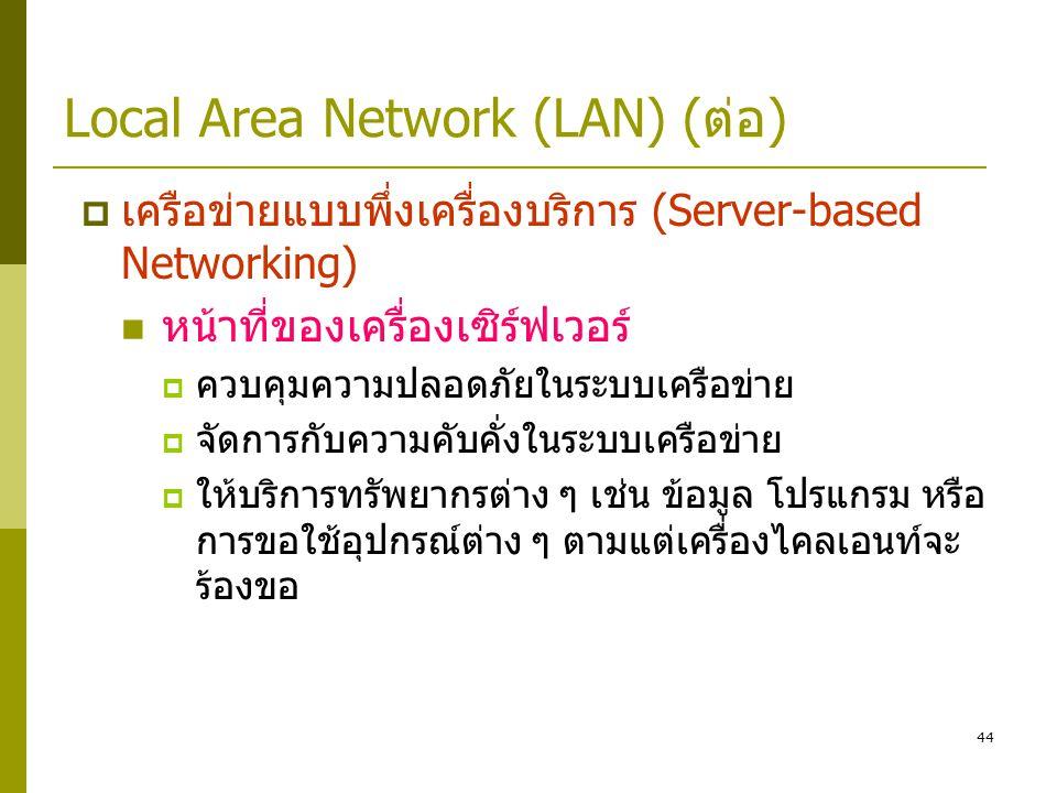 44 Local Area Network (LAN) (ต่อ)  เครือข่ายแบบพึ่งเครื่องบริการ (Server-based Networking)  หน้าที่ของเครื่องเซิร์ฟเวอร์  ควบคุมความปลอดภัยในระบบเครือข่าย  จัดการกับความคับคั่งในระบบเครือข่าย  ให้บริการทรัพยากรต่าง ๆ เช่น ข้อมูล โปรแกรม หรือ การขอใช้อุปกรณ์ต่าง ๆ ตามแต่เครื่องไคลเอนท์จะ ร้องขอ