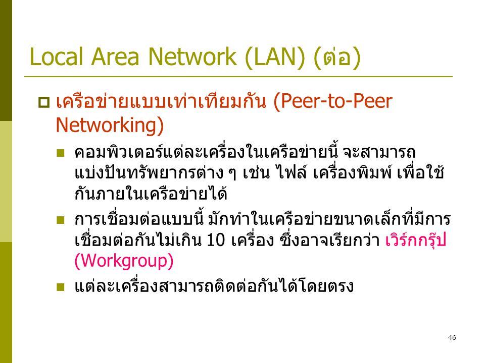 46 Local Area Network (LAN) (ต่อ)  เครือข่ายแบบเท่าเทียมกัน (Peer-to-Peer Networking)  คอมพิวเตอร์แต่ละเครื่องในเครือข่ายนี้ จะสามารถ แบ่งปันทรัพยากรต่าง ๆ เช่น ไฟล์ เครื่องพิมพ์ เพื่อใช้ กันภายในเครือข่ายได้  การเชื่อมต่อแบบนี้ มักทำในเครือข่ายขนาดเล็กที่มีการ เชื่อมต่อกันไม่เกิน 10 เครื่อง ซึ่งอาจเรียกว่า เวิร์กกรุ๊ป (Workgroup)  แต่ละเครื่องสามารถติดต่อกันได้โดยตรง