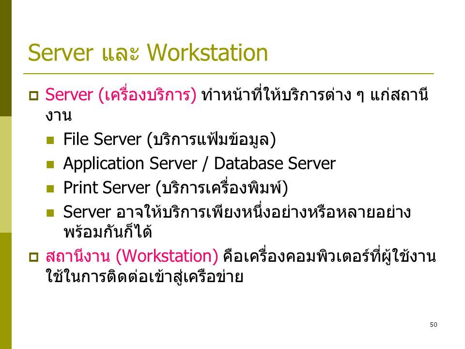 50 Server และ Workstation  Server (เครื่องบริการ) ทำหน้าที่ให้บริการต่าง ๆ แก่สถานี งาน  File Server (บริการแฟ้มข้อมูล)  Application Server / Database Server  Print Server (บริการเครื่องพิมพ์)  Server อาจให้บริการเพียงหนึ่งอย่างหรือหลายอย่าง พร้อมกันก็ได้  สถานีงาน (Workstation) คือเครื่องคอมพิวเตอร์ที่ผู้ใช้งาน ใช้ในการติดต่อเข้าสู่เครือข่าย