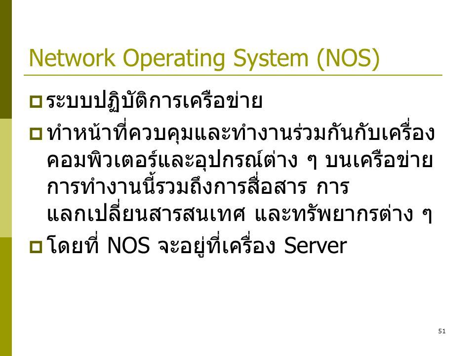 51 Network Operating System (NOS)  ระบบปฏิบัติการเครือข่าย  ทำหน้าที่ควบคุมและทำงานร่วมกันกับเครื่อง คอมพิวเตอร์และอุปกรณ์ต่าง ๆ บนเครือข่าย การทำงานนี้รวมถึงการสื่อสาร การ แลกเปลี่ยนสารสนเทศ และทรัพยากรต่าง ๆ  โดยที่ NOS จะอยู่ที่เครื่อง Server