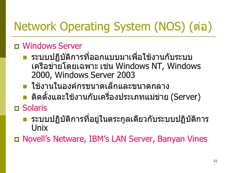 52 Network Operating System (NOS) (ต่อ)  Windows Server  ระบบปฏิบัติการที่ออกแบบมาเพื่อใช้งานกับระบบ เครือข่ายโดยเฉพาะ เช่น Windows NT, Windows 2000, Windows Server 2003  ใช้งานในองค์กรขนาดเล็กและขนาดกลาง  ติดตั้งและใช้งานกับเครื่องประเภทแม่ข่าย (Server)  Solaris  ระบบปฏิบัติการที่อยู่ในตระกูลเดียวกับระบบปฏิบัติการ Unix  Novell's Netware, IBM's LAN Server, Banyan Vines