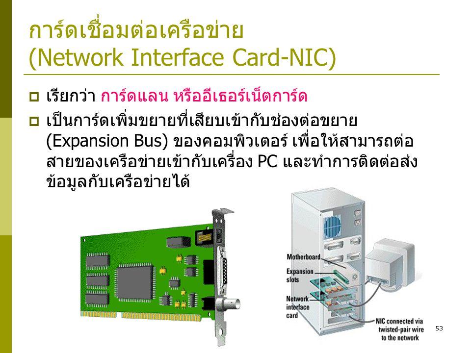 53 การ์ดเชื่อมต่อเครือข่าย (Network Interface Card-NIC)  เรียกว่า การ์ดแลน หรืออีเธอร์เน็ตการ์ด  เป็นการ์ดเพิ่มขยายที่เสียบเข้ากับช่องต่อขยาย (Expansion Bus) ของคอมพิวเตอร์ เพื่อให้สามารถต่อ สายของเครือข่ายเข้ากับเครื่อง PC และทำการติดต่อส่ง ข้อมูลกับเครือข่ายได้