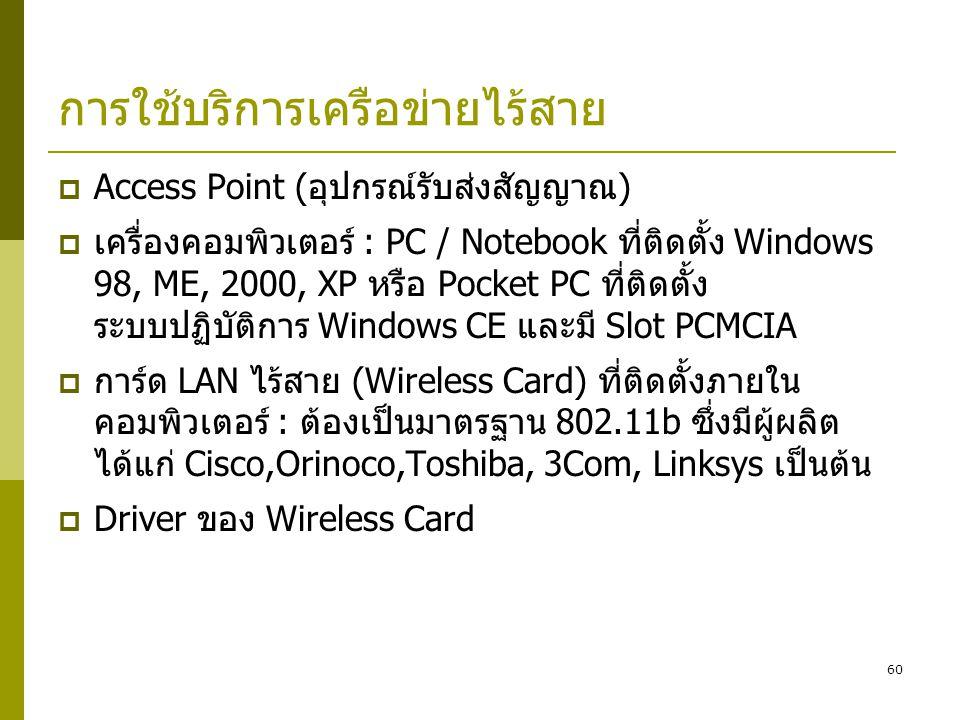 60 การใช้บริการเครือข่ายไร้สาย  Access Point (อุปกรณ์รับส่งสัญญาณ)  เครื่องคอมพิวเตอร์ : PC / Notebook ที่ติดตั้ง Windows 98, ME, 2000, XP หรือ Pocket PC ที่ติดตั้ง ระบบปฏิบัติการ Windows CE และมี Slot PCMCIA  การ์ด LAN ไร้สาย (Wireless Card) ที่ติดตั้งภายใน คอมพิวเตอร์ : ต้องเป็นมาตรฐาน 802.11b ซึ่งมีผู้ผลิต ได้แก่ Cisco,Orinoco,Toshiba, 3Com, Linksys เป็นต้น  Driver ของ Wireless Card