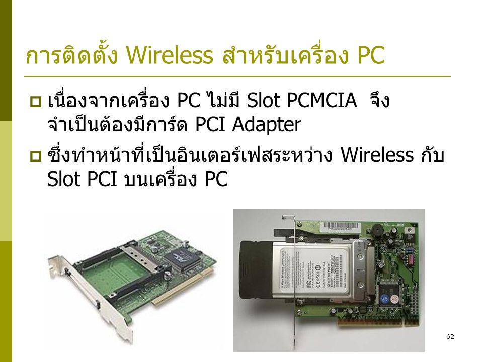 62 การติดตั้ง Wireless สำหรับเครื่อง PC  เนื่องจากเครื่อง PC ไม่มี Slot PCMCIA จึง จำเป็นต้องมีการ์ด PCI Adapter  ซึ่งทำหน้าที่เป็นอินเตอร์เฟสระหว่าง Wireless กับ Slot PCI บนเครื่อง PC