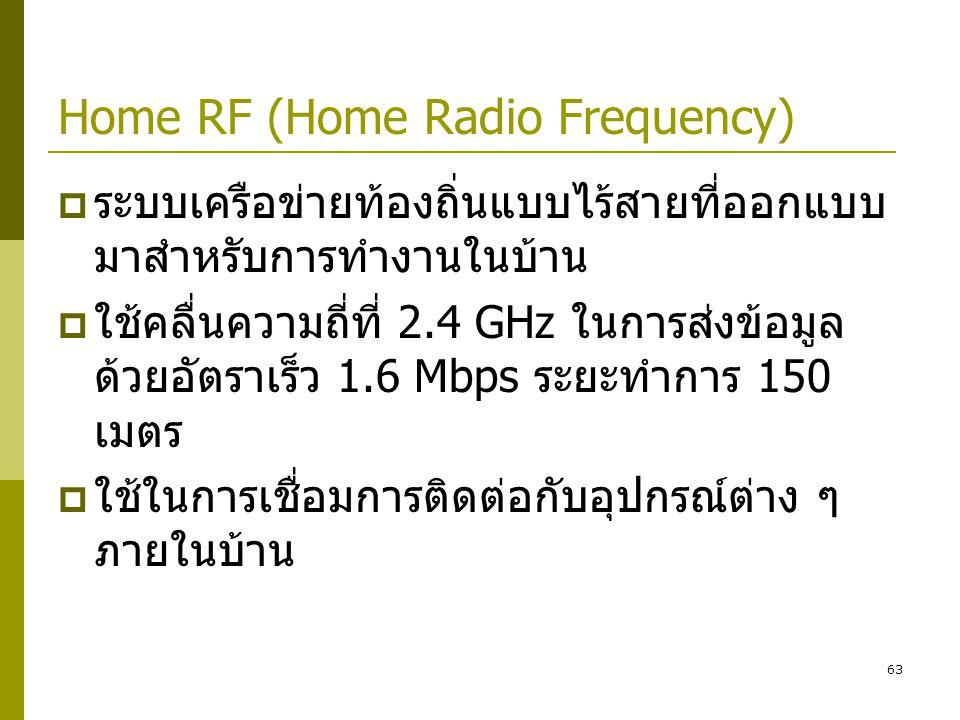 63 Home RF (Home Radio Frequency)  ระบบเครือข่ายท้องถิ่นแบบไร้สายที่ออกแบบ มาสำหรับการทำงานในบ้าน  ใช้คลื่นความถี่ที่ 2.4 GHz ในการส่งข้อมูล ด้วยอัตราเร็ว 1.6 Mbps ระยะทำการ 150 เมตร  ใช้ในการเชื่อมการติดต่อกับอุปกรณ์ต่าง ๆ ภายในบ้าน