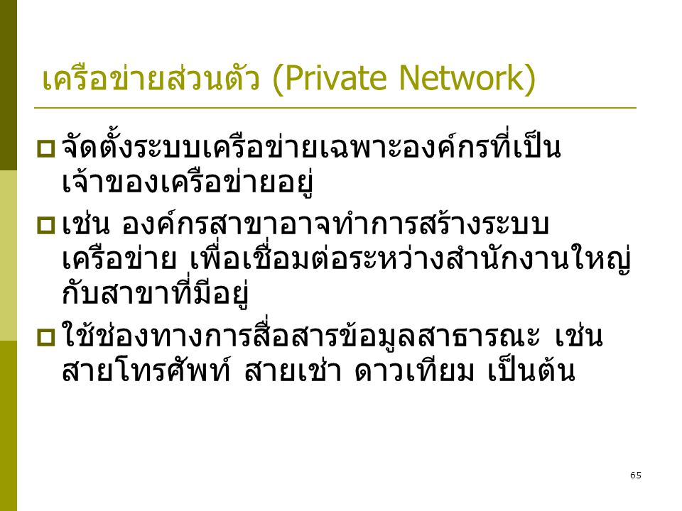 65 เครือข่ายส่วนตัว (Private Network)  จัดตั้งระบบเครือข่ายเฉพาะองค์กรที่เป็น เจ้าของเครือข่ายอยู่  เช่น องค์กรสาขาอาจทำการสร้างระบบ เครือข่าย เพื่อเชื่อมต่อระหว่างสำนักงานใหญ่ กับสาขาที่มีอยู่  ใช้ช่องทางการสื่อสารข้อมูลสาธารณะ เช่น สายโทรศัพท์ สายเช่า ดาวเทียม เป็นต้น
