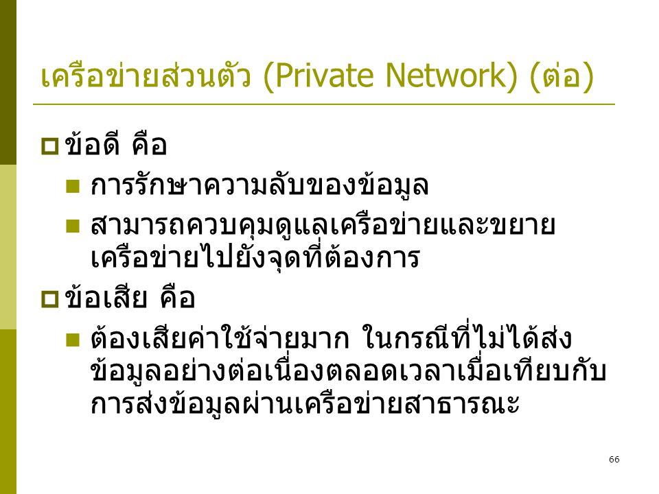 66 เครือข่ายส่วนตัว (Private Network) (ต่อ)  ข้อดี คือ  การรักษาความลับของข้อมูล  สามารถควบคุมดูแลเครือข่ายและขยาย เครือข่ายไปยังจุดที่ต้องการ  ข้อเสีย คือ  ต้องเสียค่าใช้จ่ายมาก ในกรณีที่ไม่ได้ส่ง ข้อมูลอย่างต่อเนื่องตลอดเวลาเมื่อเทียบกับ การส่งข้อมูลผ่านเครือข่ายสาธารณะ