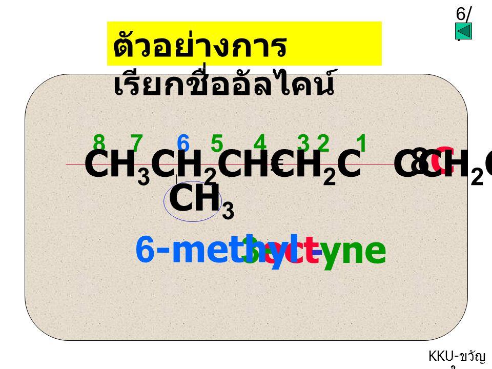 5/75/7 KKU- ขวัญ ใจ ตัวอย่างการ เรียกชื่ออัลคีน CH 3 -CH 2 -C-CH-CH 3 CH 3 CH 2 C4C4 butene ethyl methyl 1 234 12 3 4 X -1--1- 2-ethyl-3-methyl