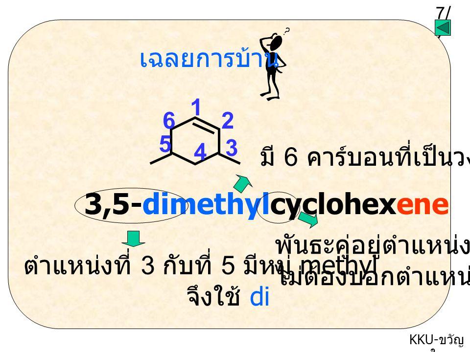 7/77/7 KKU- ขวัญ ใจ เฉลยการบ้าน 1 2 3 4 5 6 3,5-dimethylcyclohexene ตำแหน่งที่ 3 กับที่ 5 มีหมู่ methyl จึงใช้ di มี 6 คาร์บอนที่เป็นวง พันธะคู่อยู่ตำแหน่งที่ 1 ไม่ต้องบอกตำแหน่งก็ได้