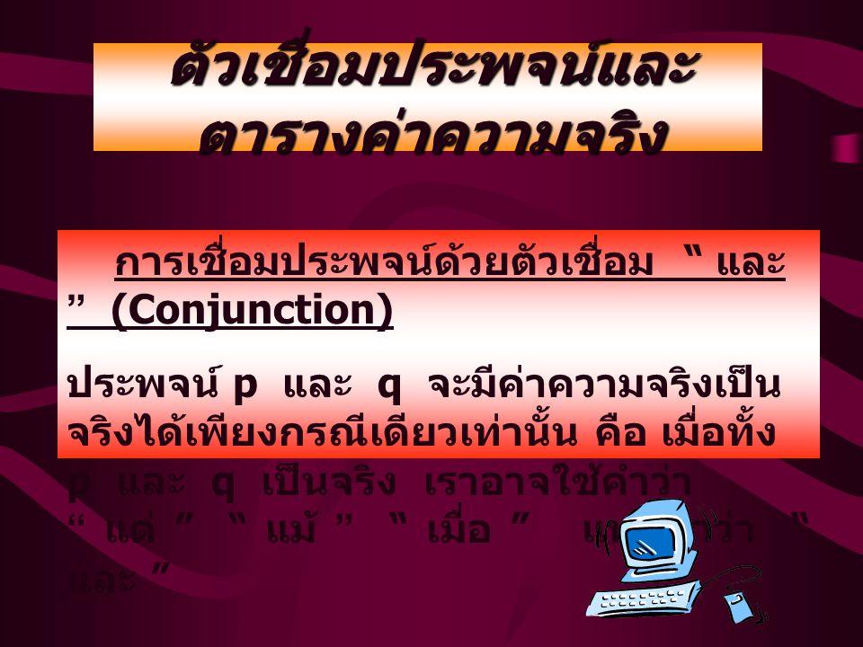 ตัวเชื่อมประพจน์และ ตารางค่าความจริง การเชื่อมประพจน์ด้วยตัวเชื่อม และ (Conjunction) ประพจน์ p และ q จะมีค่าความจริงเป็น จริงได้เพียงกรณีเดียวเท่านั้น คือ เมื่อทั้ง p และ q เป็นจริง เราอาจใช้คำว่า แต่ แม้ เมื่อ แทนคำว่า และ