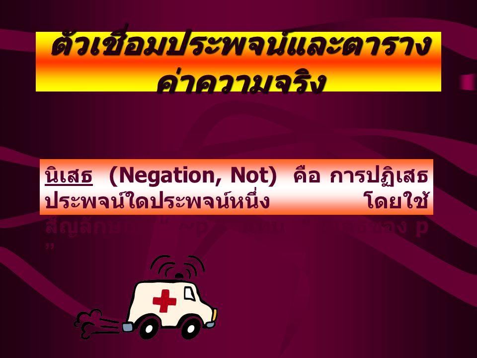 ตัวเชื่อมประพจน์และตาราง ค่าความจริง นิเสธ (Negation, Not) คือ การปฏิเสธ ประพจน์ใดประพจน์หนึ่ง โดยใช้ สัญลักษณ์ ~p แทน นิเสธของ p