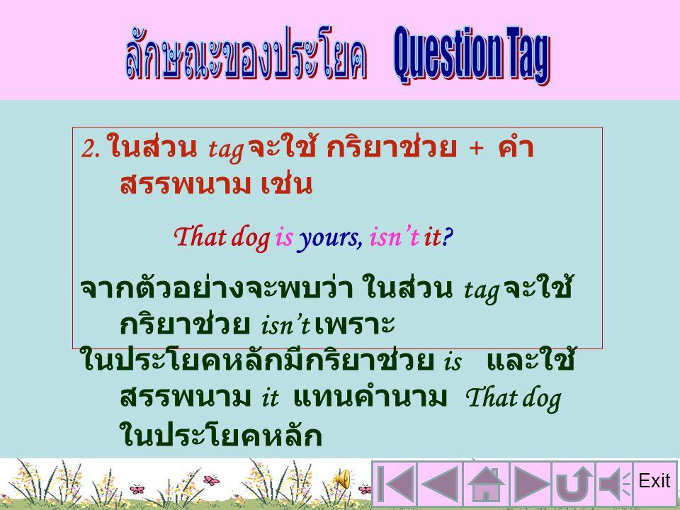 1. อยู่ท้ายประโยคหลัก (main clause) และมีเครื่องหมาย comma (,) คั่น ระหว่างประโยคหลัก กับ question tag เช่น You have a dog, เป็นประโยคหลักหรือ main cl