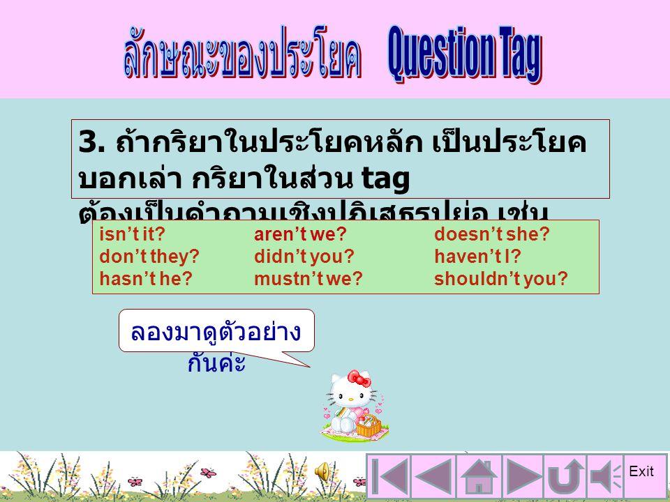 2. ในส่วน tag จะใช้ กริยาช่วย + คำ สรรพนาม เช่น That dog is yours, isn't it? จากตัวอย่างจะพบว่า ในส่วน tag จะใช้ กริยาช่วย isn't เพราะ ในประโยคหลักมีก