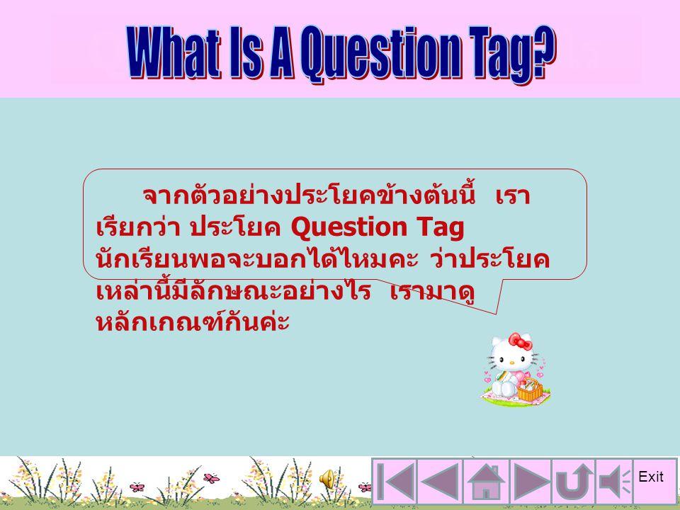 Question Tag คืออะไร จากตัวอย่างประโยคข้างต้นนี้ เรา เรียกว่า ประโยค Question Tag นักเรียนพอจะบอกได้ไหมคะ ว่าประโยค เหล่านี้มีลักษณะอย่างไร เรามาดู หลักเกณฑ์กันค่ะ Exit