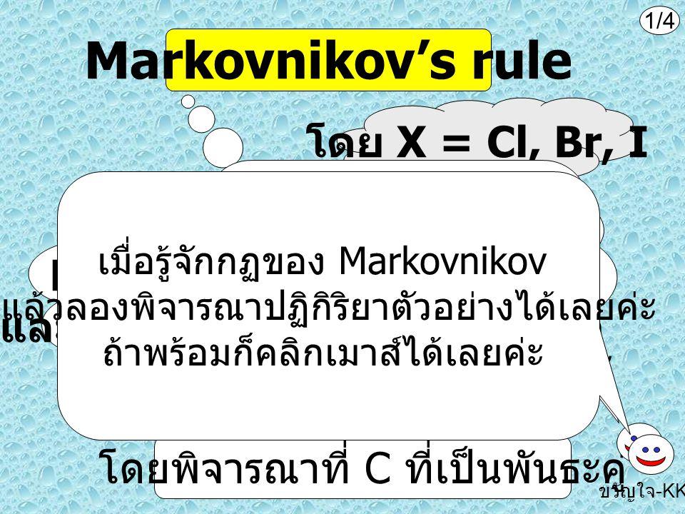Markovnikov's rule ในการเติม HX ในอัลคีน H จะเข้าที่ C ที่มี H มากกว่า และ X จะเข้าที่ C ที่มี H น้อยกว่า โดย X = Cl, Br, I โดยพิจารณาที่ C ที่เป็นพัน