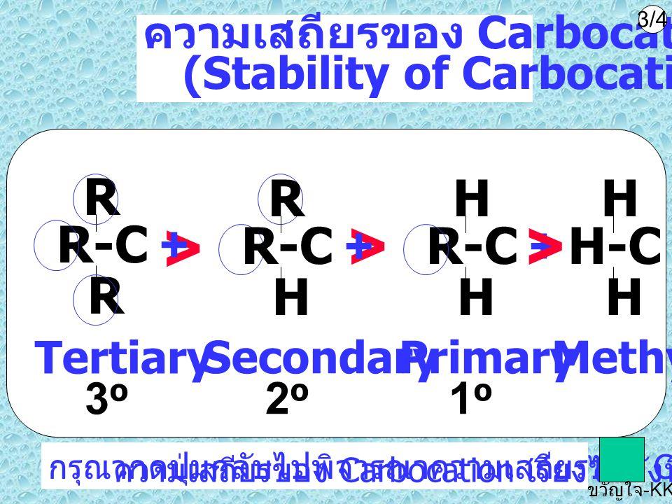 ความเสถียรของ Carbocation (Stability of Carbocation) R-C + H H > >> H-C + H H Methyl R-C + R R Tertiary 3 o Primary 1 o Secondary 2 o R-C + R H กรุณาก