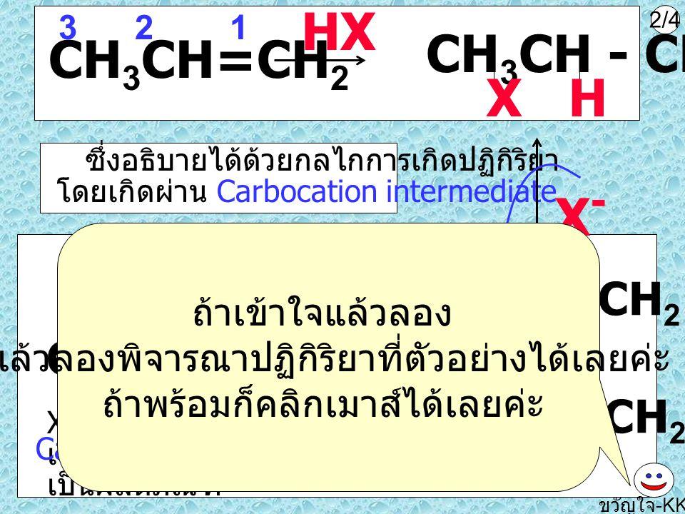 CH 3 C=CHCH 3 CH 3 HI 12 3 4 HCl ขวัญใจ -KKU เป็นการเติม HX ในอัลคีน นึกถึง Markovnikov's rule CH 3 C - CHCH 3 CH 3 HI 4/4 ทำได้ไหมค่ะ แล้วลองดูปฏิกิริยานี้ซิค่ะ เอาไปทำเป็นการบ้านดีกว่านะค่ะ จะได้ทบทวนการเขียน โครงสร้างแบบ short hand ด้วย