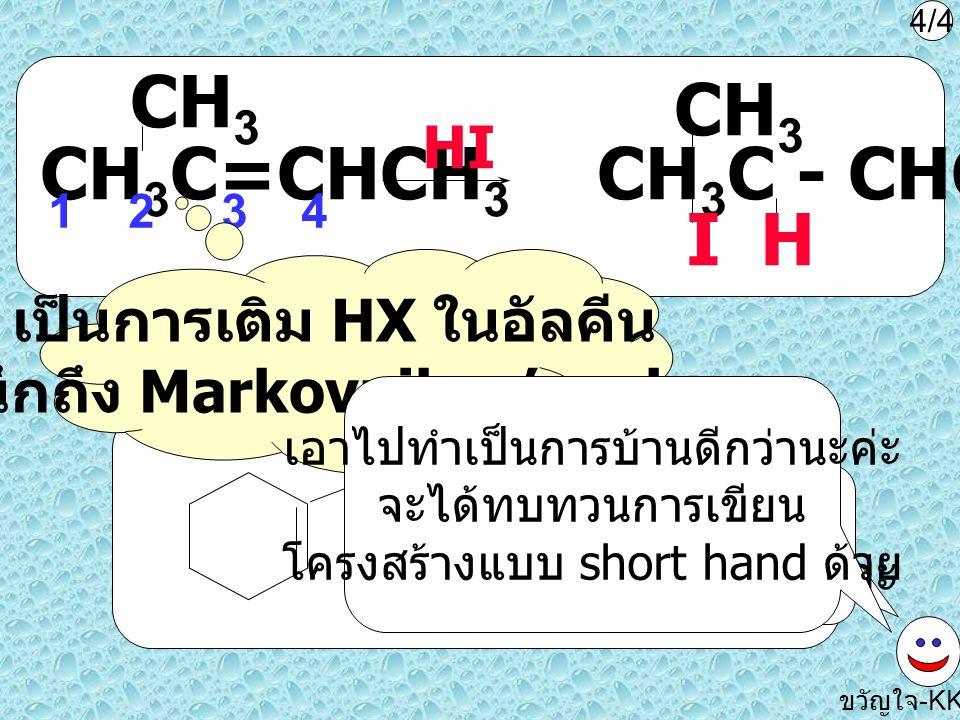 CH 3 C=CHCH 3 CH 3 HI 12 3 4 HCl ขวัญใจ -KKU เป็นการเติม HX ในอัลคีน นึกถึง Markovnikov's rule CH 3 C - CHCH 3 CH 3 HI 4/4 ทำได้ไหมค่ะ แล้วลองดูปฏิกิร