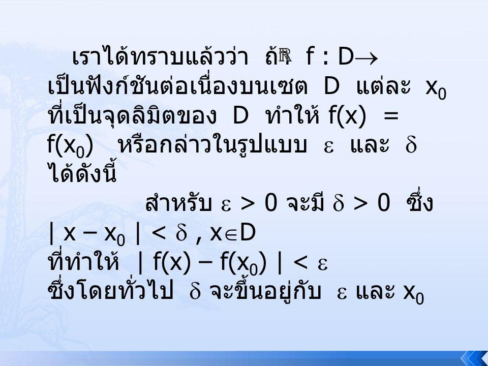 พิจารณา f(x) = 2x + 1, x  เป็น ฟังก์ชันต่อเนื่องที่ | f(x) – f(x 0 ) | = 2 | x – x 0 | ให้  > 0 เลือก  = สำหรับ ทุกค่าของ x 0  สอดคล้องกับนิยามความ ต่อเนื่องเสมอ แต่เมื่อพิจารณา g(x) =, x  D, D = { x  | x > 0 } g(x) – g(x 0 ) = – = เลือก  = min {, }..........(1)