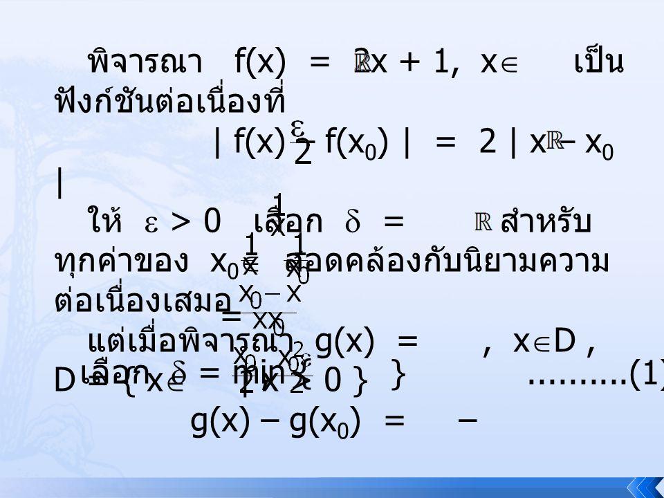 พิจารณา f(x) = 2x + 1, x  เป็น ฟังก์ชันต่อเนื่องที่ | f(x) – f(x 0 ) | = 2 | x – x 0 | ให้  > 0 เลือก  = สำหรับ ทุกค่าของ x 0  สอดคล้องกับนิยามควา