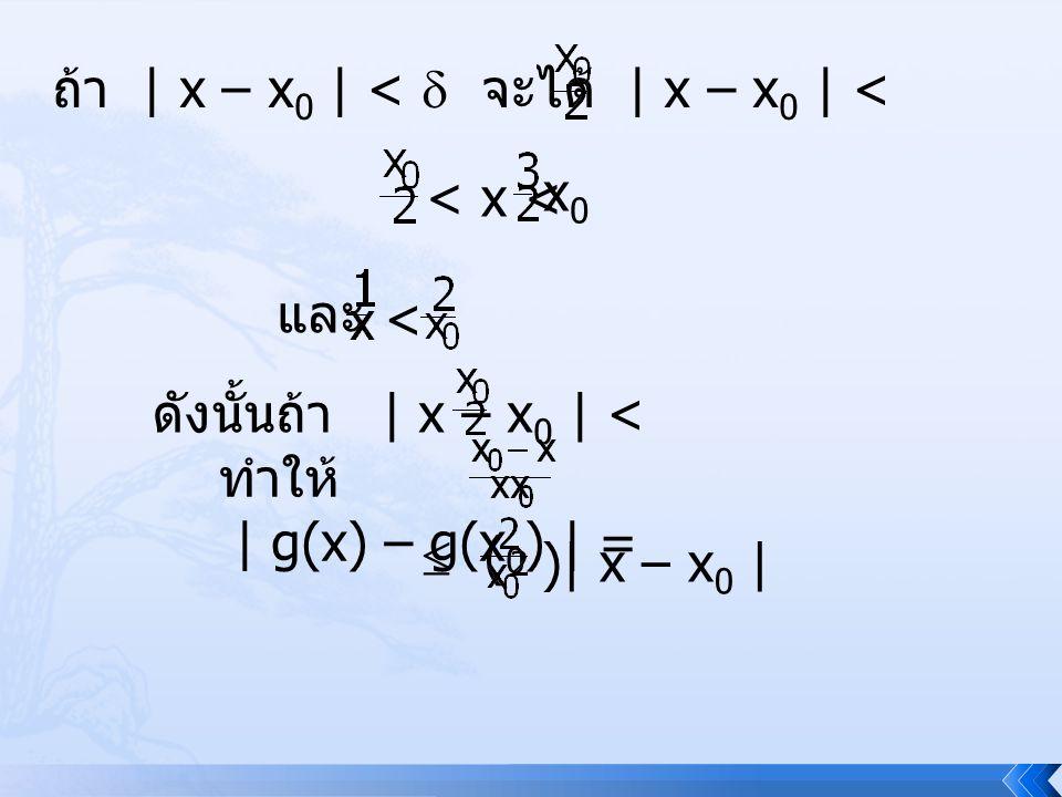 เป็นผลให้ ถ้า | x – x 0 | <  ทำ ให้ | g(x) – g(x 0 ) | < ( )( ) =  ใน (1) การเลือกค่า  เป็นค่าที่ทำให้ | g(x) – g(x 0 ) | <  เมื่อ | x – x 0 | <  และ x, x 0  D จะเห็นว่า  ที่เลือกนั้น ขึ้นอยู่กับ x 0 ซึ่งไม่สามารถทำให้  ขึ้นอยู่ กับเฉพาะ  สำหรับทุก x 0  D