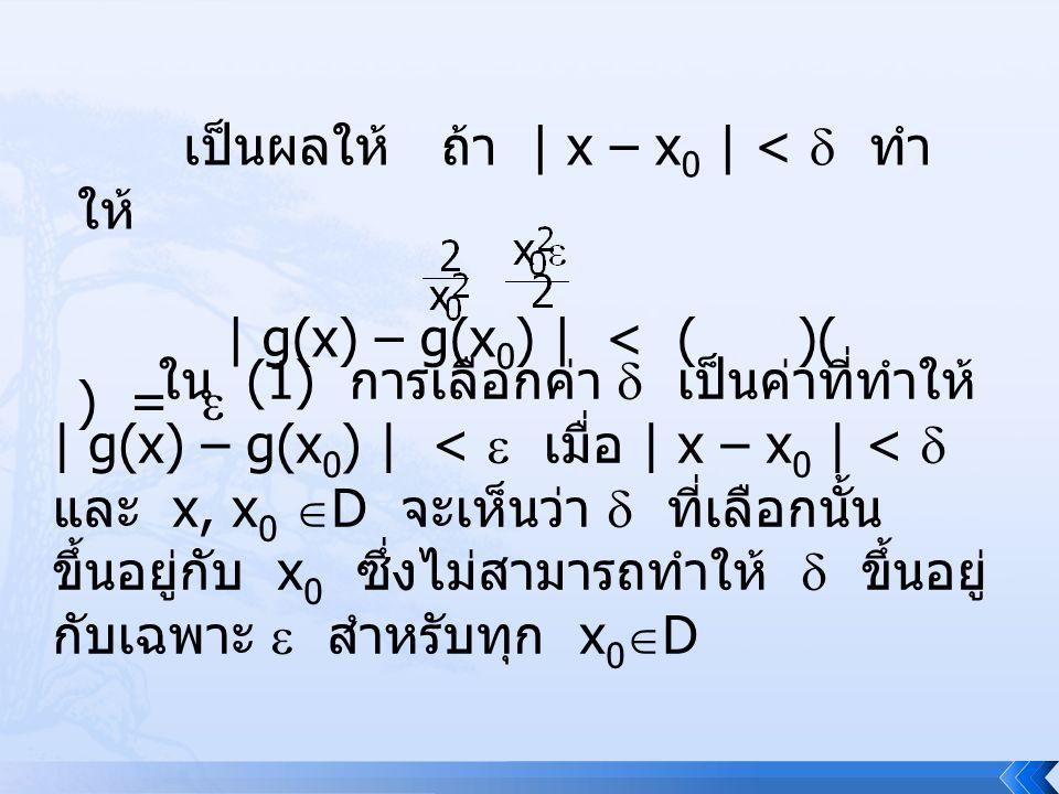 เป็นผลให้ ถ้า | x – x 0 | <  ทำ ให้ | g(x) – g(x 0 ) | < ( )( ) =  ใน (1) การเลือกค่า  เป็นค่าที่ทำให้ | g(x) – g(x 0 ) | <  เมื่อ | x – x 0 | < 