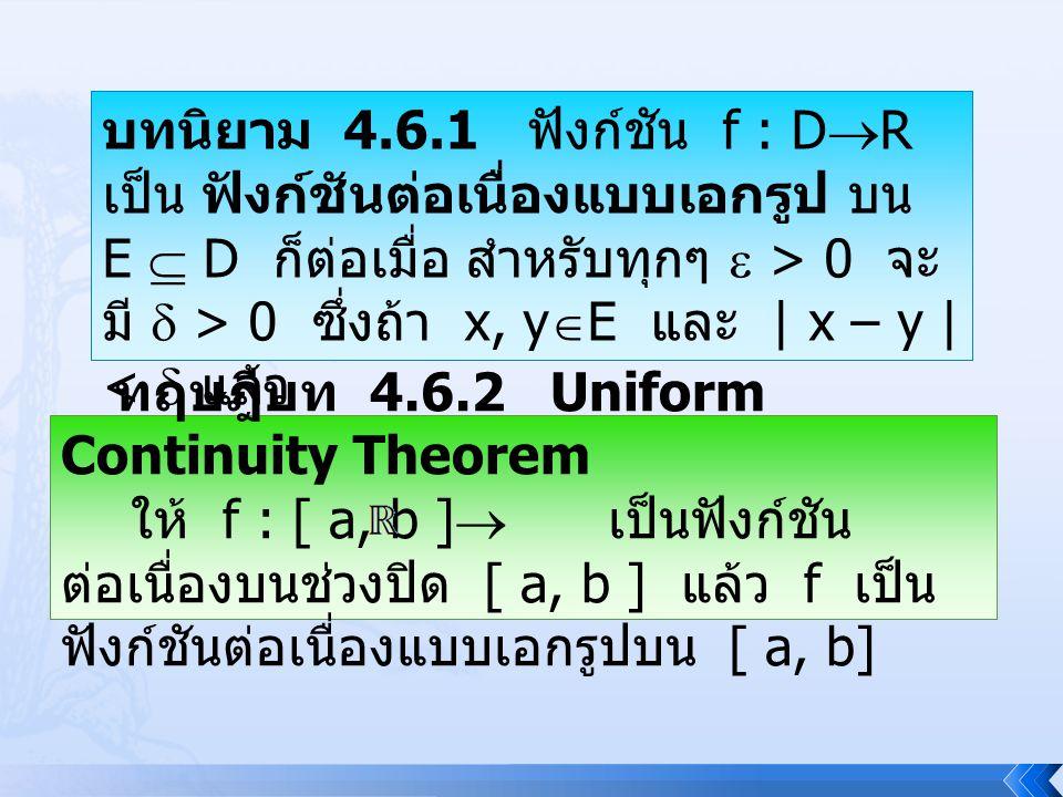 บทนิยาม 4.6.1 ฟังก์ชัน f : D  R เป็น ฟังก์ชันต่อเนื่องแบบเอกรูป บน E  D ก็ต่อเมื่อ สำหรับทุกๆ  > 0 จะ มี  > 0 ซึ่งถ้า x, y  E และ | x – y | <  แ