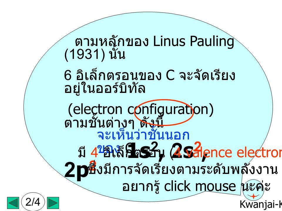 Kwanjai-KKU ตามหลักของ Linus Pauling (1931) นั้น 6 อิเล็กตรอนของ C จะจัดเรียง อยู่ในออร์บิทัล (electron configuration) ตามชั้นต่างๆ ดังนี้ 1s 2, 2s 2, 2p 2 จะเห็นว่าชั้นนอก ของ C มี 4 อิเล็กตรอน (4 valence electrons) ซึ่งมีการจัดเรียงตามระดับพลังงาน อยากรู้ click mouse นะค่ะ 2/4