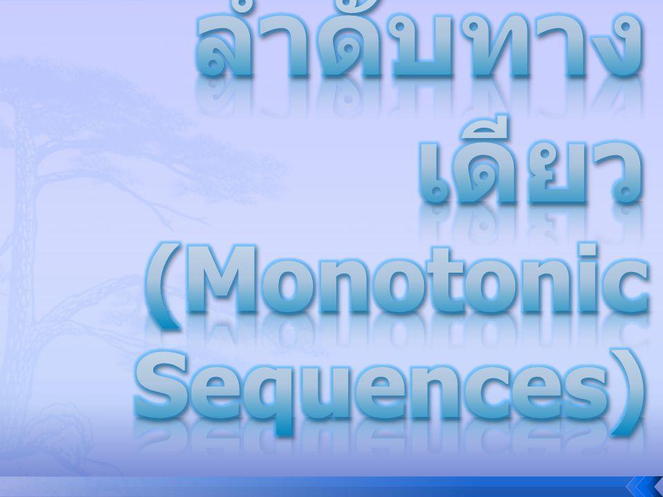 บทนิยาม 3.3.1 ให้ เป็นลำดับจำนวนจริง (1) ถ้า s 1  s 2  s 3  …  s n  s n+1  … แล้วเรียก ว่าเป็น ลำดับไม่ลด (non-decreasing sequence) (2) ถ้า s 1  s 2  s 3  …  s n  s n+1  … แล้วเรียก ว่าเป็น ลำดับไม่เพิ่ม (non- increasing sequence) (3) ลำดับทางเดียว คือ ลำดับที่ เป็นลำดับไม่ลด หรือ เป็นลำดับไม่เพิ่ม