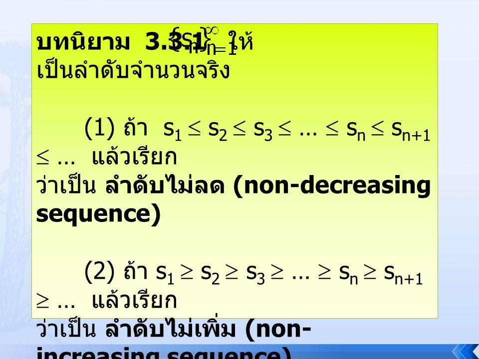 ตัวอย่าง 1 จงพิจารณาว่า เป็นลำดับทางเดียวหรือไม่ พิจารณา s n+1 – s n = ( 1+ ) – ( 1 + ) = > 0, n  ดังนั้น s n  s n+1, n  จึงได้ว่า เป็นลำดับไม่ลด นั้นคือ เป็นลำดับทางเดียว 