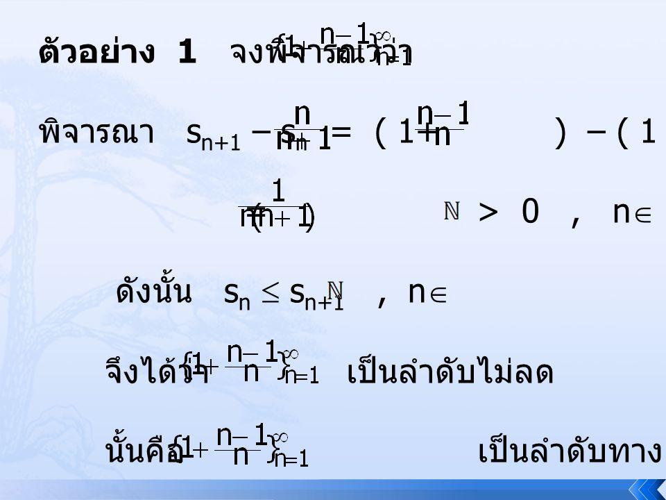 ตัวอย่าง 1 จงพิจารณาว่า เป็นลำดับทางเดียวหรือไม่ พิจารณา s n+1 – s n = ( 1+ ) – ( 1 + ) = > 0, n  ดังนั้น s n  s n+1, n  จึงได้ว่า เป็นลำดับไม่ลด น