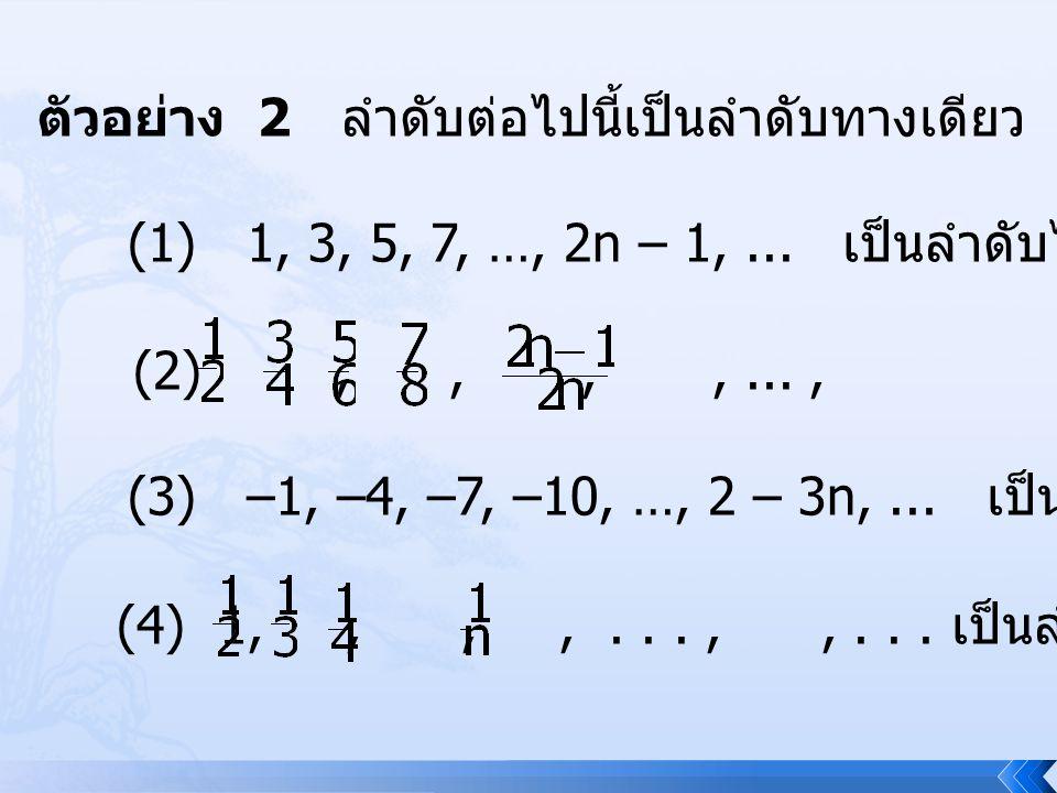 ตัวอย่าง 2 ลำดับต่อไปนี้เป็นลำดับทางเดียว (1) 1, 3, 5, 7, …, 2n – 1,... เป็นลำดับไม่ลด (2),,,,...,,... เป็นลำดับไม่ลด (3) –1, –4, –7, –10, …, 2 – 3n,.