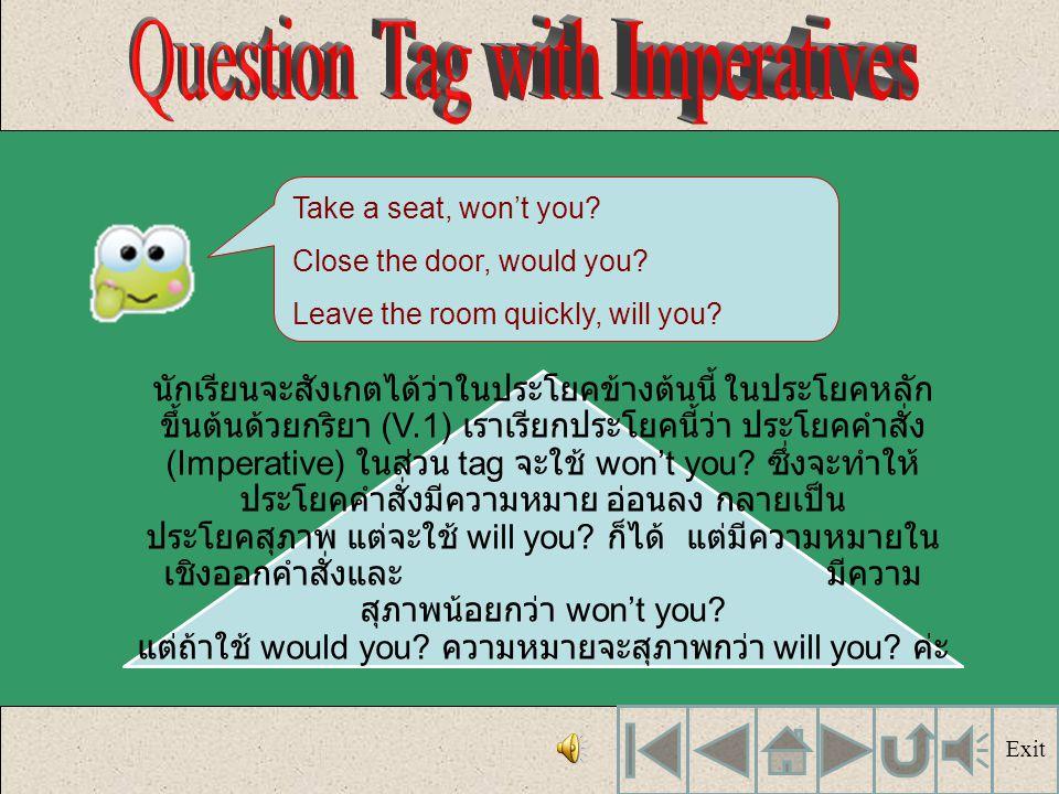 เรามาดูตัวอย่างต่อไปนี้กันค่ะ แล้ว สังเกตว่า ประโยคเหล่านี้เรียกว่า ประโยคอะไร และกริยาช่วย ในส่วน tag มีหลักในการใช้อย่างไร Take a seat, won't you? L