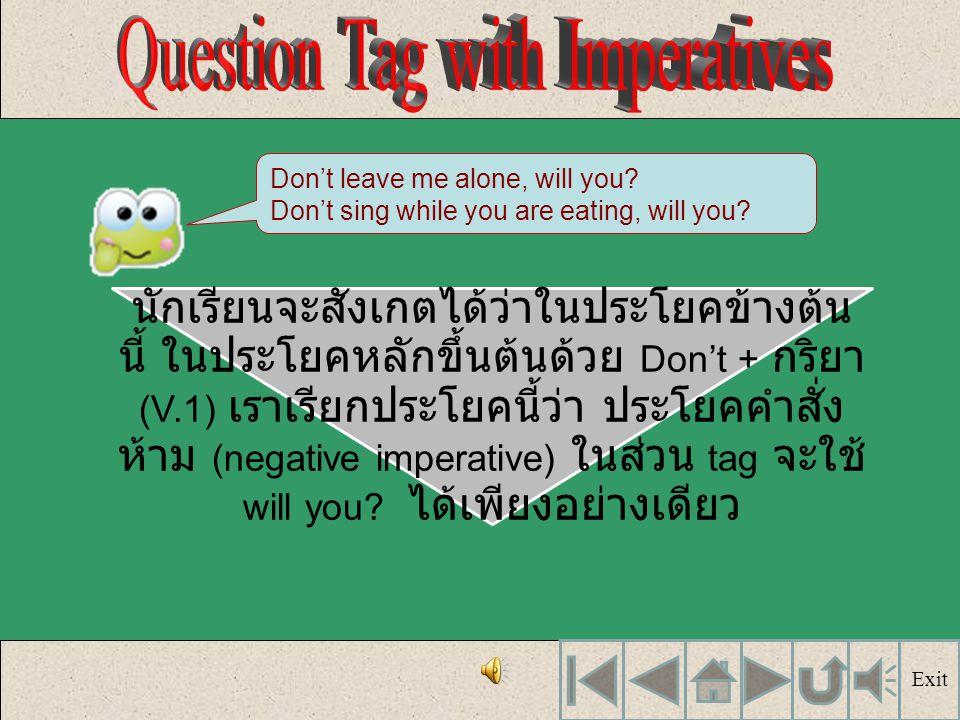 นักเรียนจะสังเกตได้ว่าในประโยคข้างต้น นี้ ในประโยคหลักขึ้นต้นด้วย Don't + กริยา (V.1) เราเรียกประโยคนี้ว่า ประโยคคำสั่ง ห้าม (negative imperative) ในส่วน tag จะใช้ will you.