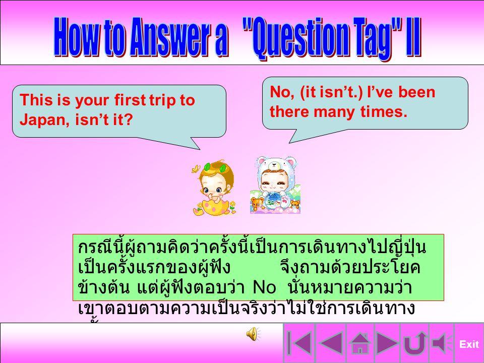 กรณีนี้ ผู้ถามคิดว่าครั้งนี้เป็นการเดินทางไปญี่ปุ่น เป็นครั้งแรกของผู้ฟัง จึงถามด้วยประโยคข้างต้น ซึ่ง ก็ได้รับคำตอบจากผู้ฟังว่าใช่ นี่เป็นการเดินทางครั้ง แรกของเขา แสดงว่าผู้ฟังมีความคิดเห็น สอดคล้องกับผู้ถาม Exit This is your first trip to Japan, isn't it.