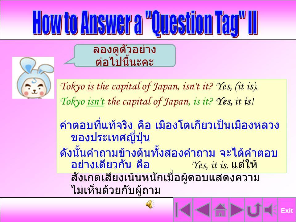 กรณีนี้ผู้ถามคิดว่าครั้งนี้เป็นการเดินทางไปญี่ปุ่น เป็นครั้งแรกของผู้ฟัง จึงถามด้วยประโยค ข้างต้น แต่ผู้ฟังตอบว่า No นั่นหมายความว่า เขาตอบตามความเป็นจริงว่าไม่ใช่การเดินทาง ครั้งแรกของเขา Exit This is your first trip to Japan, isn't it.