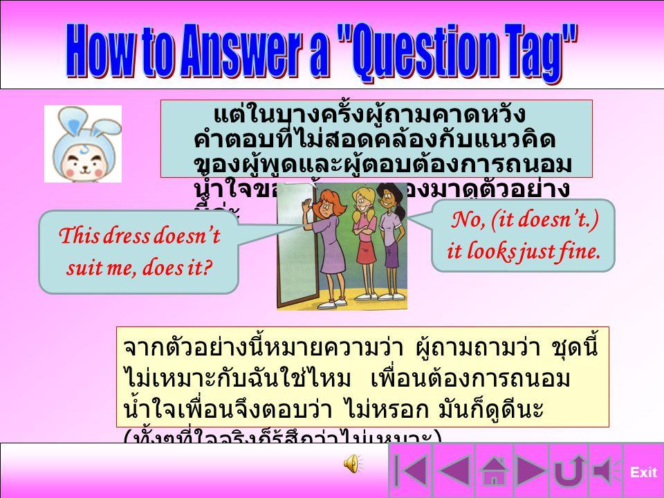 จากแบบฝึกที่นักเรียนได้ทำไปนั้น จะพบว่า นักเรียนจะต้องตอบ คำถามตามข้อเท็จจริง เช่น เขาว่ายน้ำไม่เป็นใช่ไหม คำตอบที่ถูกต้องก็คือ เขาว่ายน้ำ เป็น จึงตอบว่า Yes เขาไม่ได้กำลังเล่นกีตาร์ใช่ ไหม คำตอบที่ถูกต้องก็คือ เขา ไม่ได้กำลังเล่นกีตาร์ จึงตอบว่า No Exit