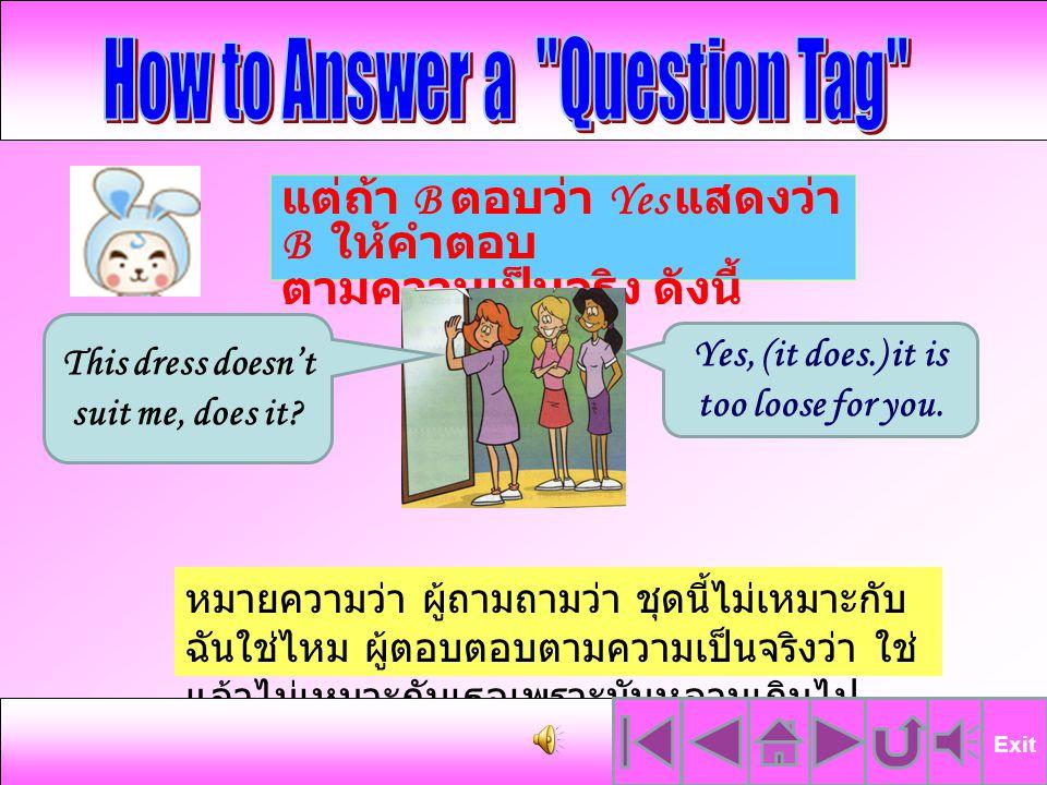 แต่ในบางครั้งผู้ถามคาดหวัง คำตอบที่ไม่สอดคล้องกับแนวคิด ของผู้พูดและผู้ตอบต้องการถนอม น้ำใจของผู้ถาม ลองมาดูตัวอย่าง นี้ค่ะ จากตัวอย่างนี้หมายความว่า ผู้ถามถามว่า ชุดนี้ ไม่เหมาะกับฉันใช่ไหม เพื่อนต้องการถนอม น้ำใจเพื่อนจึงตอบว่า ไม่หรอก มันก็ดูดีนะ ( ทั้งๆที่ใจจริงก็รู้สึกว่าไม่เหมาะ ) This dress doesn't suit me, does it.