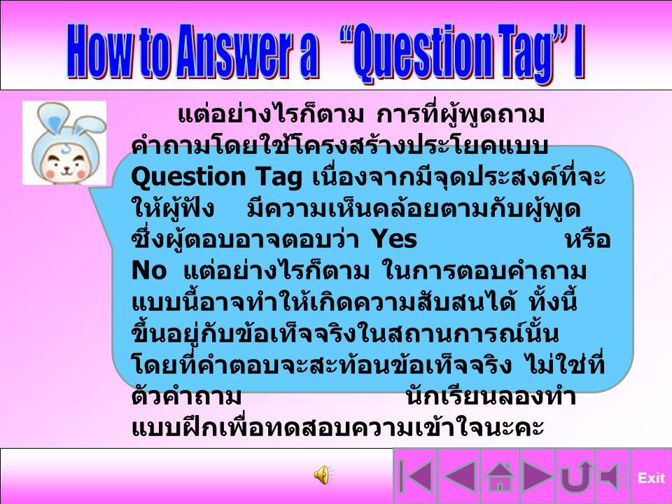 หลักการตอบคำถามในประโยค Question Tag ให้ตอบ อย่างสั้นๆ โดยใช้ประธานและ กริยาช่วย เช่น We can speak English, can t we.