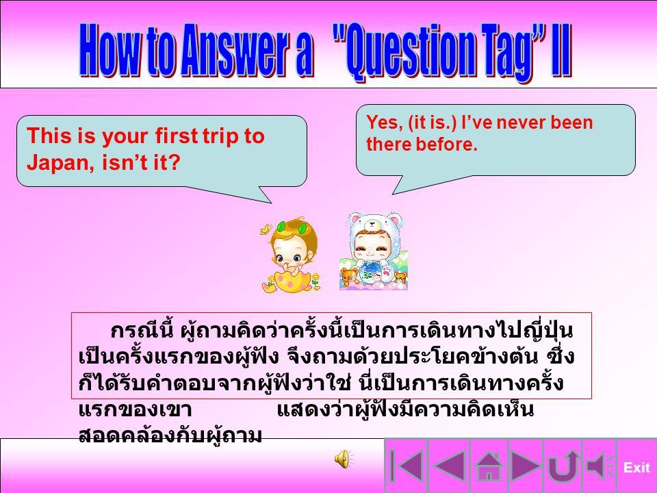จากแบบฝึกที่นักเรียนได้ทำไป นั้น จะพบว่า ถ้าประโยคข้างหน้าเป็น ประโยคบอกเล่า แสดงว่า ผู้ถามคาดหวัง คำตอบ สอดคล้องกับแนวคิดของผู้พูด โดยต้องการคำตอบว่าใช่ (Yes) ดัง ในคำถามข้อที่ 1, 3 และ 4 แต่อย่างไรก็ตาม หากคำถามไม่ตรง กับข้อเท็จจริง ผู้อ่าน ก็จะตอบว่า ไม่ใช่ (No) ดังในคำถามข้อที่ 2 และ 5 Exit ลองมาดู ตัวอย่าง เพิ่มเติมกันค่ะ