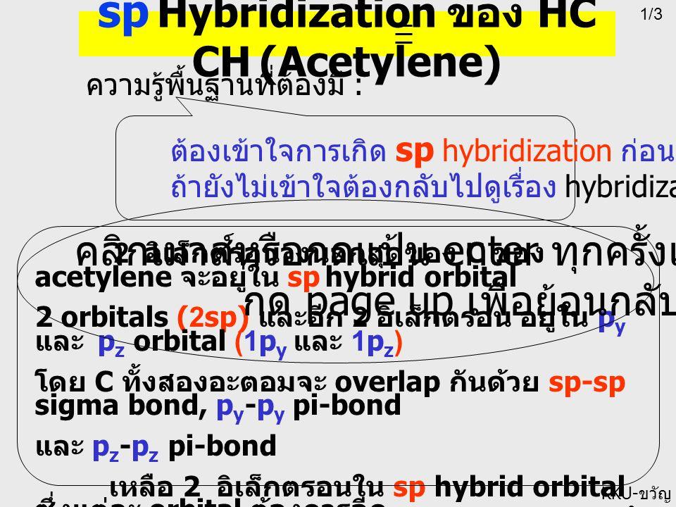 1/3 KKU- ขวัญ ใจ ความรู้พื้นฐานที่ต้องมี : ต้องเข้าใจการเกิด sp hybridization ก่อน ถ้ายังไม่เข้าใจต้องกลับไปดูเรื่อง hybridization sp Hybridization ของ HC CH (Acetylene) 2 อิเล็กตรอนวงนอกสุดของ C ของ acetylene จะอยู่ใน sp hybrid orbital 2 orbitals (2sp) และอีก 2 อิเล็กตรอน อยู่ใน p y และ p z orbital (1p y และ 1p z ) โดย C ทั้งสองอะตอมจะ overlap กันด้วย sp-sp sigma bond, p y -p y pi-bond และ p z -p z pi-bond เหลือ 2 อิเล็กตรอนใน sp hybrid orbital ซึ่งแต่ละ orbital ต้องการอีก 1 อิเล็กตรอน โดยจะ overlap กับ 2 H (2 s) ด้วย sigma bond คลิกเมาส์หรือกดแป้น enter ทุกครั้งเพื่อดูต่อไป กด page up เพื่อย้อนกลับ