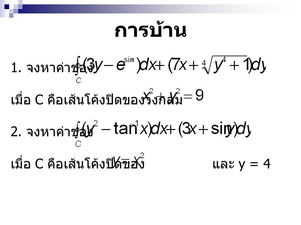 การบ้าน 1. จงหาค่าของ เมื่อ C คือเส้นโค้งปิดของวงกลม 2. จงหาค่าของ เมื่อ C คือเส้นโค้งปิดของ และ y = 4